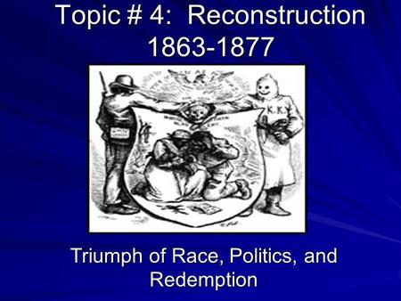 Topic # 4: Reconstruction 1863-1877 Triumph of Race, Politics, and Redemption.
