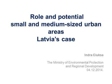 Indra Ciuksa The Ministry of Environmental Protection and Regional Development 04.12.2014. Role and potential small and medium-sized urban areas Latvia's.