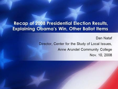 Recap of 2008 Presidential Election Results, Explaining Obama's Win, Other Ballot Items Dan Nataf Director, Center for the Study of Local Issues, Anne.