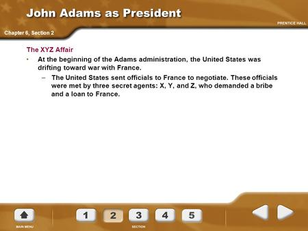 John Adams as President The XYZ Affair At the beginning of the Adams administration, the United States was drifting toward war with France. –The United.