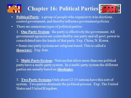 Chapter 16: Political Parties Political Party: a group of people who organize to win elections, control government, and thereby influence government policies.