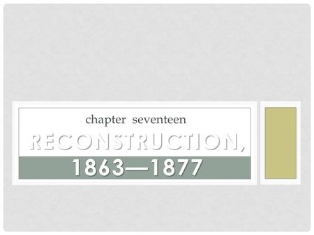 Chapter seventeen RECONSTRUCTION, 1863—1877. Identify the goals of the Congressional Plan for Reconstruction and Lincoln's plan. How were they fundamentally.