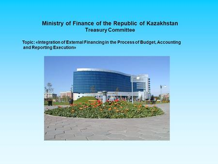 Ministry of Finance of the Republic of Kazakhstan Treasury Committee Topic: «Integration of External Financing in the Process of Budget, Accounting and.