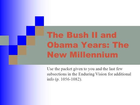 The Bush II and Obama Years: The New Millennium Use the packet given to you and the last few subsections in the Enduring Vision for additional info (p.