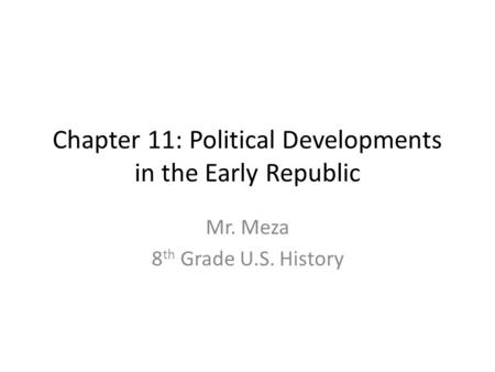 Chapter 11: Political Developments in the Early Republic Mr. Meza 8 th Grade U.S. History.