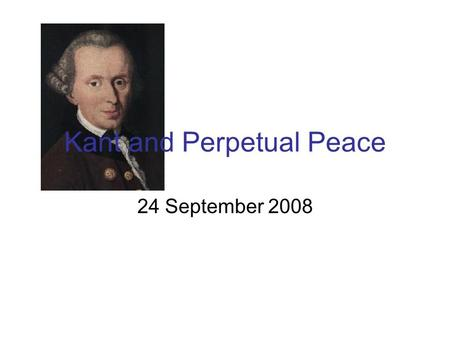"Kant and Perpetual Peace 24 September 2008. What does ""perpetual peace"" mean?"