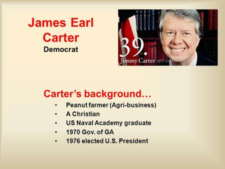 James Earl Carter Democrat Carter's background… Peanut farmer (Agri-business) A Christian US Naval Academy graduate 1970 Gov. of GA 1976 elected U.S. President.