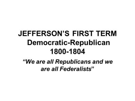 "JEFFERSON'S FIRST TERM Democratic-Republican 1800-1804 ""We are all Republicans and we are all Federalists"""