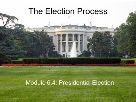 The Election Process Module 6.4: Presidential Election.