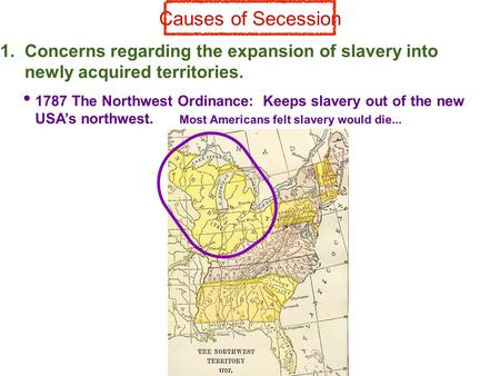 Causes of Secession 1. Concerns regarding the expansion of slavery into newly acquired territories. 1787 The Northwest Ordinance: Keeps slavery out of.
