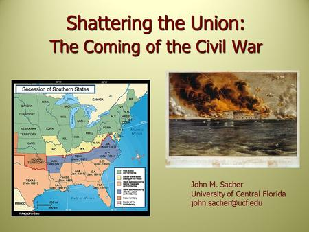 Shattering the Union: The Coming of the Civil War John M. Sacher University of Central Florida