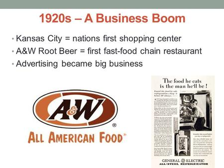 1920s – A Business Boom Kansas City = nations first shopping center A&W Root Beer = first fast-food chain restaurant Advertising became big business.