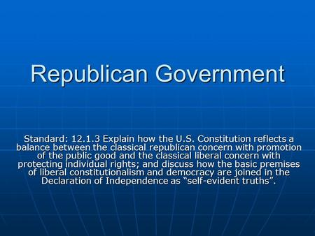 Republican Government Standard: 12.1.3 Explain how the U.S. Constitution reflects a balance between the classical republican concern with promotion of.