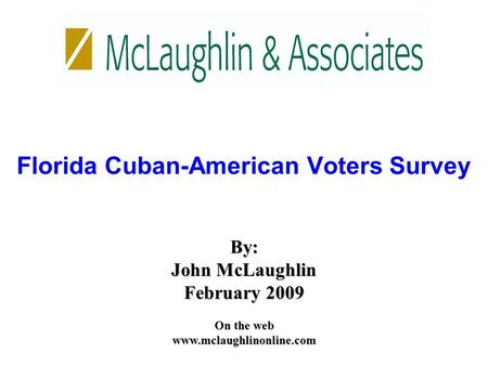 By: John McLaughlin February 2009 On the web www.mclaughlinonline.com Florida Cuban-American Voters Survey.