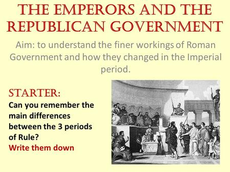 The Emperors and the Republican Government Aim: to understand the finer workings of Roman Government and how they changed in the Imperial period. Starter: