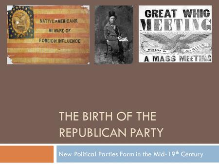 THE BIRTH OF THE REPUBLICAN PARTY New Political Parties Form in the Mid-19 th Century.