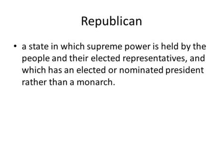 Republican a state in which supreme power is held by the people and their elected representatives, and which has an elected or nominated president rather.