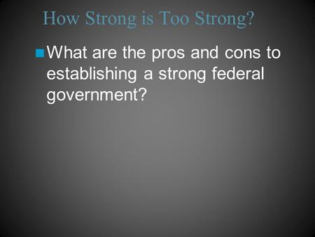 How Strong is Too Strong? What are the pros and cons to establishing a strong federal government?