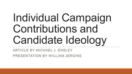 Individual Campaign Contributions and Candidate Ideology ARTICLE BY MICHAEL J. ENSLEY PRESENTATION BY WILLIAM JERGINS.