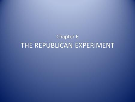 Chapter 6 THE REPUBLICAN EXPERIMENT. The States: Experiments in Republicanism State constitutions served as experiments in republican government Lessons.