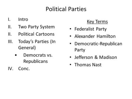 Political Parties I.Intro II.Two Party System II.Political Cartoons III.Today's Parties (In General) Democrats vs. Republicans IV.Conc. Key Terms Federalist.