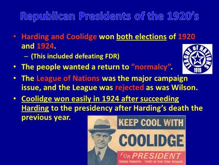 "Harding and Coolidge won both elections of 1920 and 1924. – (This included defeating FDR) The people wanted a return to ""normalcy"". The League of Nations."