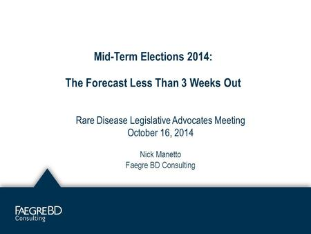 Mid-Term Elections 2014: The Forecast Less Than 3 Weeks Out Rare Disease Legislative Advocates Meeting October 16, 2014 Nick Manetto Faegre BD Consulting.