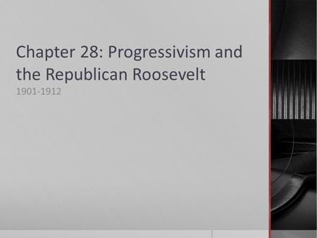 Chapter 28: Progressivism and the Republican Roosevelt 1901-1912.