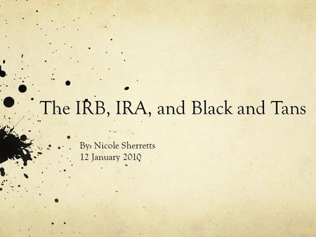 The IRB, IRA, and Black and Tans By: Nicole Sherretts 12 January 2010.
