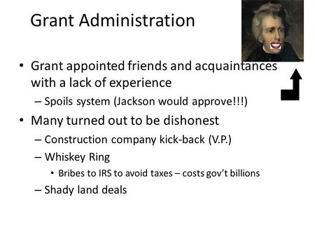 Grant Administration Grant appointed friends and acquaintances with a lack of experience – Spoils system (Jackson would approve!!!) Many turned out to.