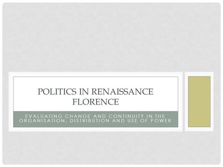 EVALUATING CHANGE AND CONTINUITY IN THE ORGANISATION, DISTRIBUTION AND USE OF POWER POLITICS IN RENAISSANCE FLORENCE.