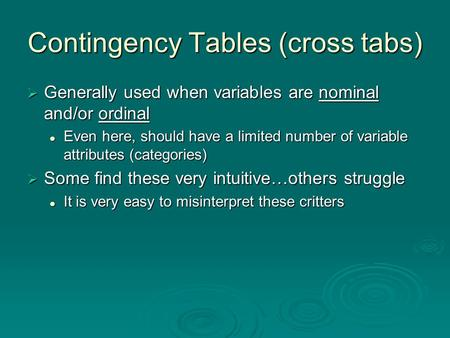 Contingency Tables (cross tabs)  Generally used when variables are nominal and/or ordinal Even here, should have a limited number of variable attributes.