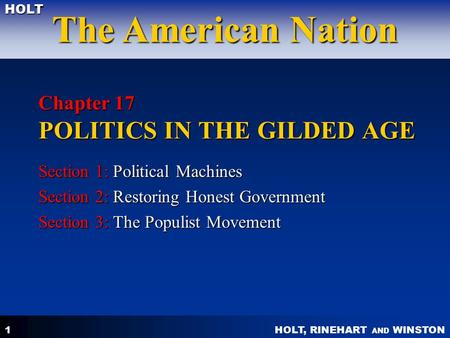 HOLT, RINEHART AND WINSTON The American Nation HOLT 1 Chapter 17 POLITICS IN THE GILDED AGE Section 1: Political Machines Section 2: Restoring Honest Government.