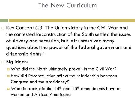 "The New Curriculum  Key Concept 5.3 ""The Union victory in the Civil War and the contested Reconstruction of the South settled the issues of slavery and."
