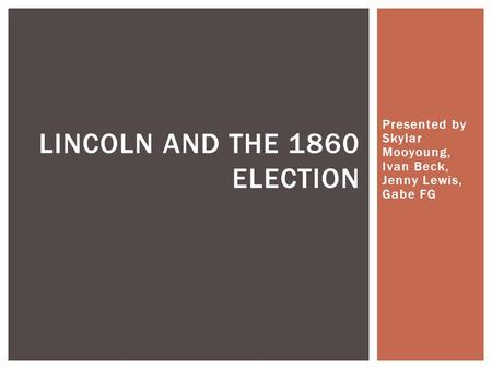 Presented by Skylar Mooyoung, Ivan Beck, Jenny Lewis, Gabe FG LINCOLN AND THE 1860 ELECTION.