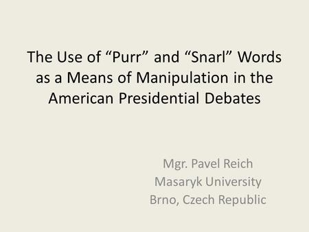 "The Use of ""Purr"" and ""Snarl"" Words as a Means of Manipulation in the American Presidential Debates Mgr. Pavel Reich Masaryk University Brno, Czech Republic."