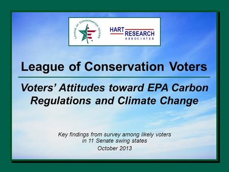 League of Conservation Voters Key findings from survey among likely voters in 11 Senate swing states October 2013 HART RESEARCH ASSOTESCIA Voters' Attitudes.