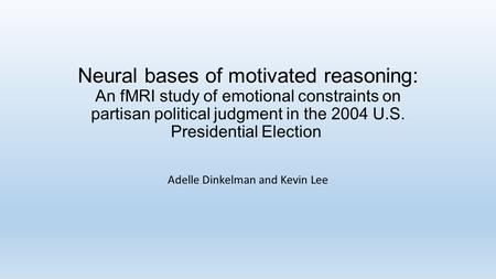 Neural bases of motivated reasoning: An fMRI study of emotional constraints on partisan political judgment in the 2004 U.S. Presidential Election Adelle.