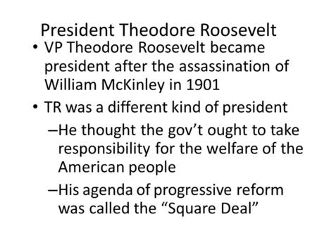 President Theodore Roosevelt VP Theodore Roosevelt became president after the assassination of William McKinley in 1901 TR was a different kind of president.