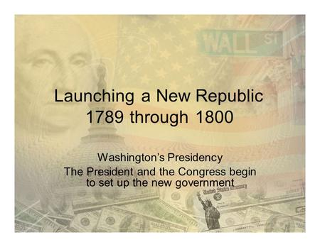 LaunchingaNew Republic 1789through1800 Washington's Presidency The President and the Congress begin to set up the new government.