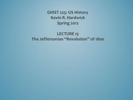 "GHIST 225: US History Kevin R. Hardwick Spring 2012 LECTURE 15 The Jeffersonian ""Revolution"" of 1800."