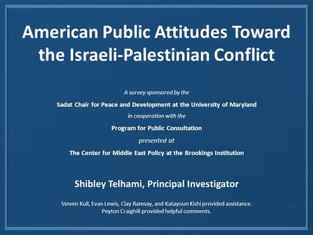 American Public Attitudes Toward the Israeli-Palestinian Conflict A survey sponsored by the Sadat Chair for Peace and Development at the University of.