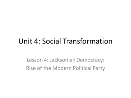 Unit 4: Social Transformation Lesson 4: Jacksonian Democracy: Rise of the Modern Political Party.