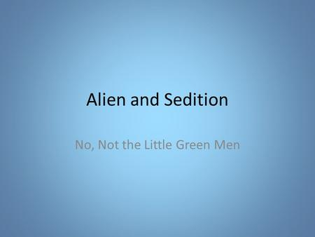 Alien and Sedition No, Not the Little Green Men. Definitions Alien – Foreigner – Not a US citizen Sedition – Conduct or speech inciting people to rebel.