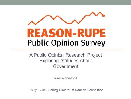 A Public Opinion Research Project Exploring Attitudes About Government Emily Ekins | Polling Director at Reason Foundation reason.com/poll.