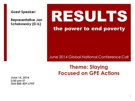 June 2014 Global National Conference Call Theme: Staying Focused on GPE Actions June 14, 2014 2:00 pm ET Dial 888 409-6709 RESULTS the power to end poverty.