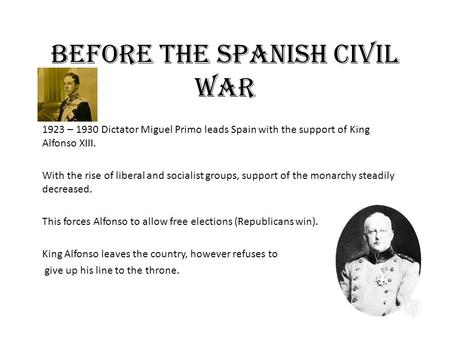 Before the Spanish Civil War 1923 – 1930 Dictator Miguel Primo leads Spain with the support of King Alfonso XIII. With the rise of liberal and socialist.