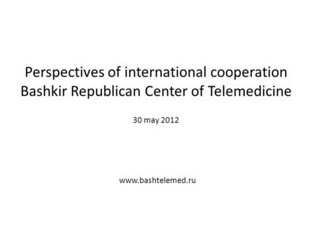 Perspectives of international cooperation Bashkir Republican Center of Telemedicine 30 may 2012 www.bashtelemed.ru.