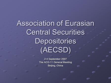 Association of Eurasian Central Securities Depositories (AECSD) 2-4 September 2007 The ACG-11 General Meeting Beijing, China.
