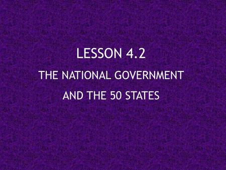 LESSON 4.2 THE NATIONAL GOVERNMENT AND THE 50 STATES.